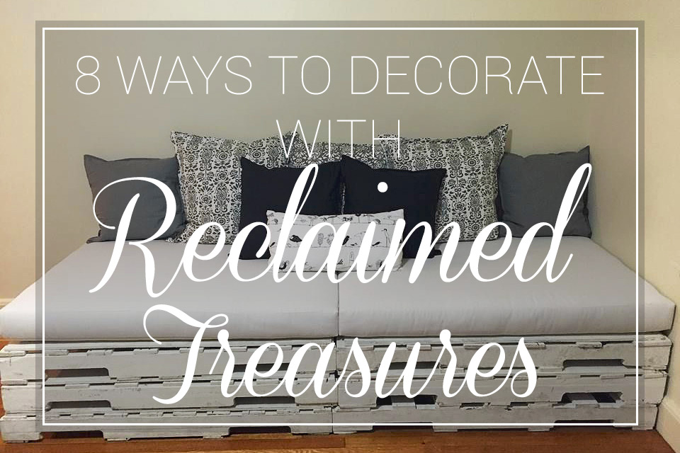 8 Ways to Decorate with Reclaimed Treasures