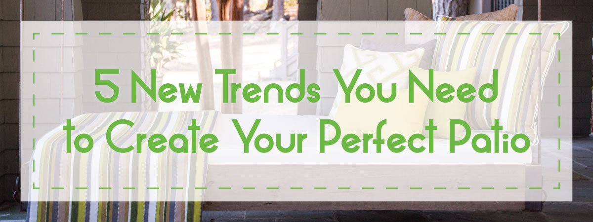 5 New Trends To Create Your Perfect Patio